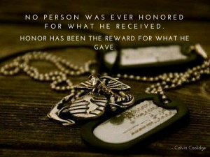Purple heart medal quotes about bravery: No person was ever honored for what he received. Honor has been the reward for what he gave. --Calvin Coolidge
