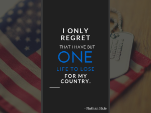 9) I only regret that I have but one life to lose for my country. --Nathan Hale