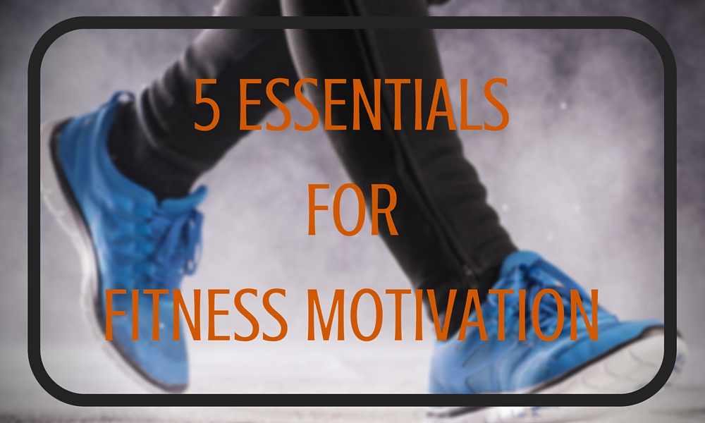 5 Essentials for Fitness Motivation